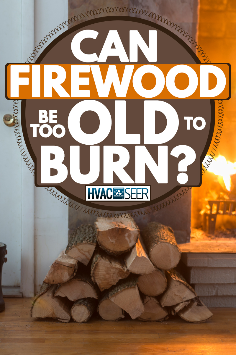 Firewood stacked next to a fireplace, Can Firewood Be Too Old To Burn?