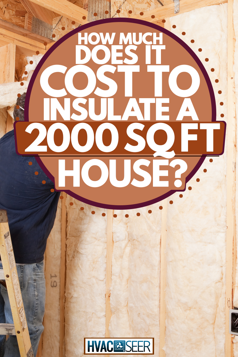 A construction working installing insulation foam on the walls of a wooden house, How Much Does It Cost To Insulate A 2000 Sq Ft House?