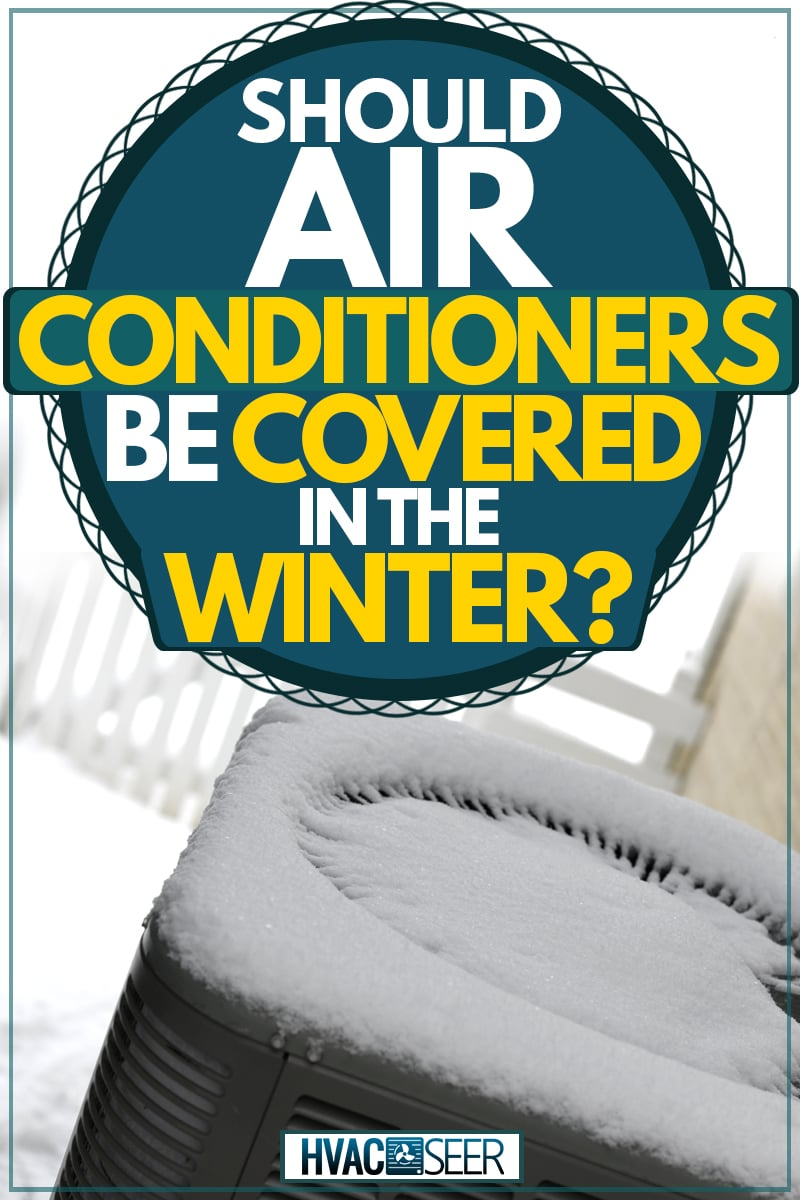 An air conditioning unit covered in snow, Should Air Conditioners Be Covered In The Winter?