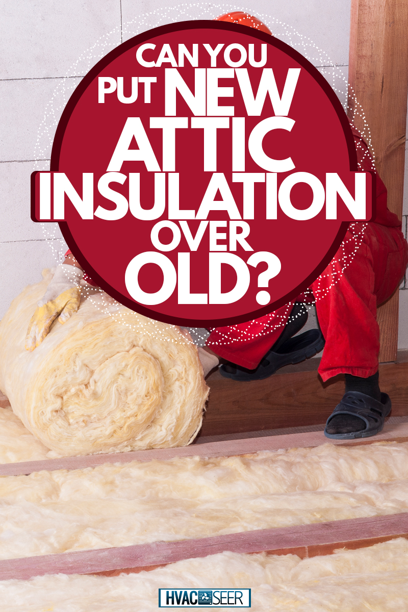 A man rolling mineral rockwool insulation on the attic, Can You Put New Attic Insulation Over Old?