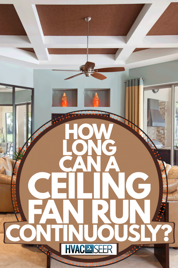 Interior of a huge living room with brown sofas, craftsman made tables, and a ceiling fan on the middle, How Long Can A Ceiling Fan Run Continuously?