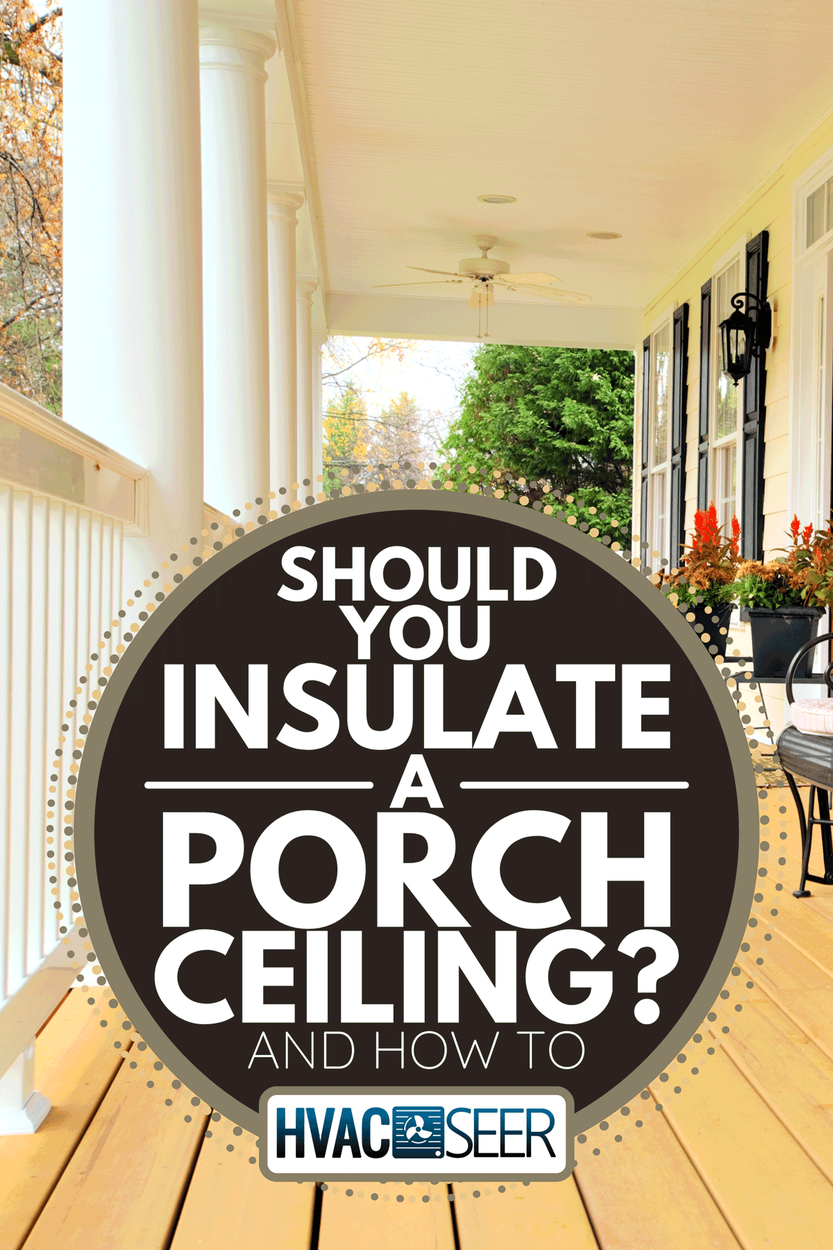A front porch of a traditional home, Should You Insulate A Porch Ceiling? [And How To]