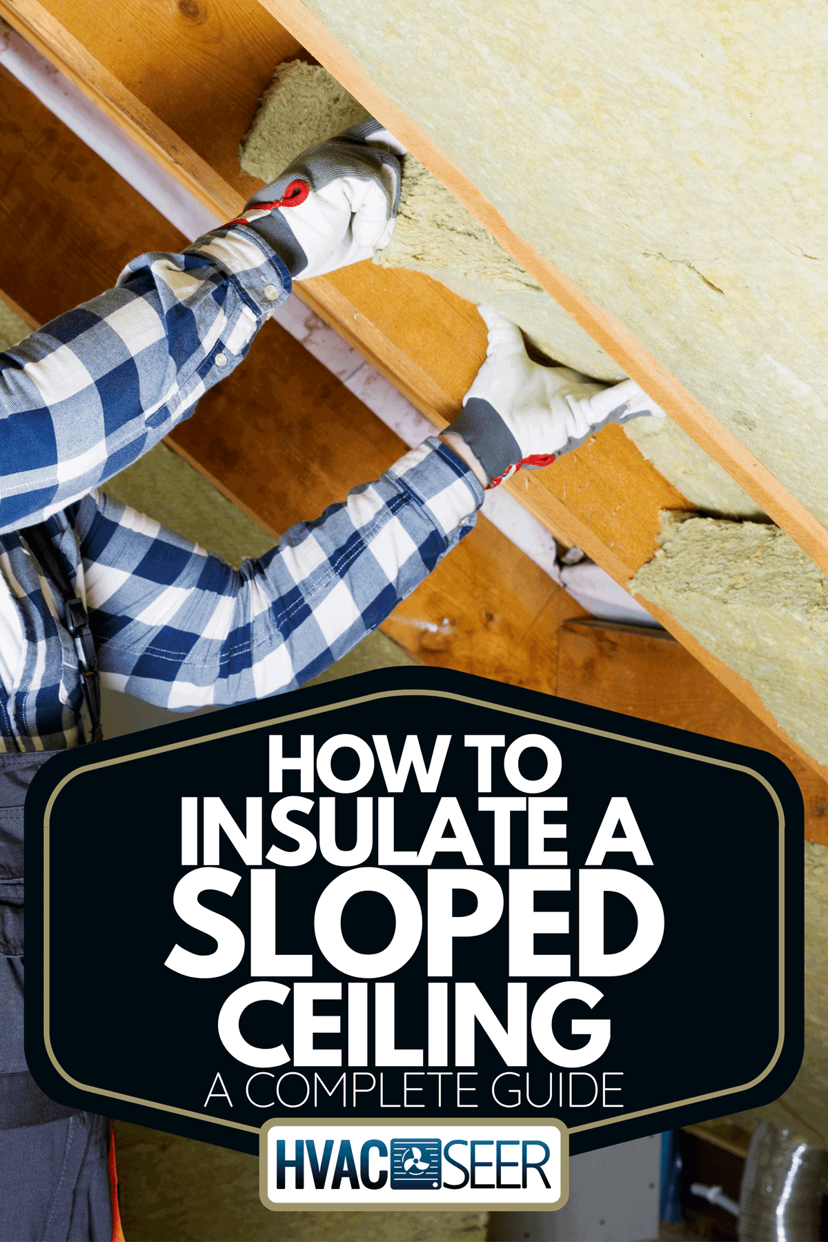 A man installing thermal insulation layer, How To Insulate A Sloped Ceiling [A Complete Guide]